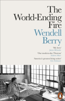 The World-Ending Fire : The Essential Wendell Berry, Paperback Book