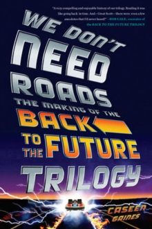 We Don't Need Roads : The Making of the Back to the Future Trilogy, Paperback Book