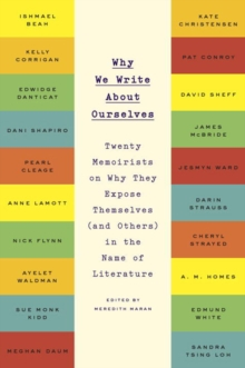 Why We Write About Ourselves : Twenty Memoirists on Why They Expose Themselves (and Others) in the Name of Literature, Paperback Book