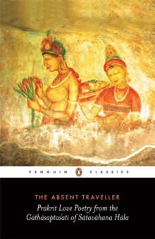 The Absent Traveller : Prakrit Love Poetry from the Gathasaptasati of Satavahana Hala, Paperback Book