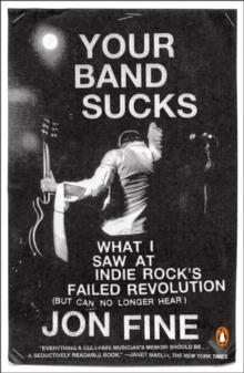 Your Band Sucks : What I saw at Indie Rock's Failed Revolution (But Can No Longer Hear), Paperback Book