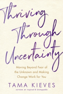 Thriving Through Uncertainty : Moving Beyond Fear of the Unknown and Making Change Work for You, Paperback Book