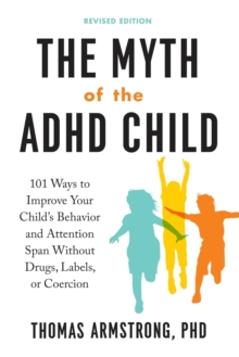 The Myth of the ADHD Child : 101 Ways to Improve Your Child's Behavior and Attention Span without Drugs, Labels, or Coercion, Paperback / softback Book