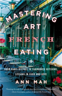 Mastering The Art Of French Eating : From Paris Bistros to Farmhouse Kitchens, Lessons in Food and Love, Paperback / softback Book