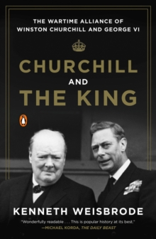 Churchill And The King : The Wartime Alliance of Winston Churchill and George VI, Paperback / softback Book