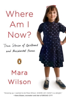 Where Am I Now? : True Stories of Girlhood and Accidental Fame, Paperback / softback Book