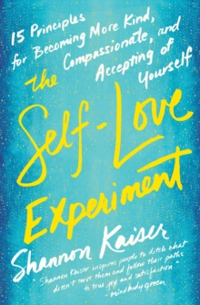The Self-Love Experiment : Fifteen Principles for Becoming More Kind, Compassionate, and Accepting of Yourself, Paperback Book