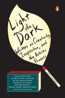 Light The Dark : Writers on Creativity, Inspiration, and the Artistic Process, Paperback Book