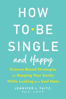 How To Be Single And Happy : Science-Based Strategies for Keeping Your Sanity While Looking for a Soulmate, Paperback Book
