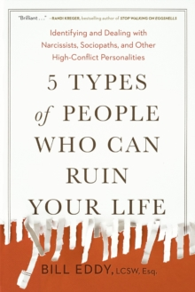 5 Types of People Who Can Ruin Your Life : Identifying and Dealing with Narcissists, Sociopaths, and Other High-Conflict Personalities, Paperback / softback Book