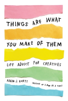 Things Are What You Make of Them : Life Advice for Creatives, Paperback Book