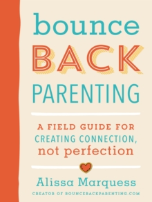 Bounceback Parenting : A Field Guide for Creating Connection Not Perfection, Paperback Book