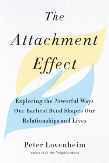 The Attachment Effect : Exploring the Powerful Ways Our Earliest Bond Shapes Our Relationships and Lives, Paperback / softback Book