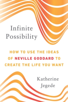 Infinite Possibility : How to Use the Ideas of Neville Goddard to Create the Life You Want, Paperback / softback Book
