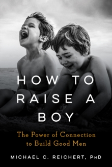 How to Raise a Boy : The Power of Connection to Build Good Men, Hardback Book