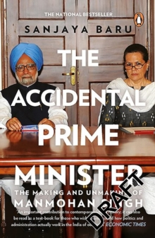 The Accidental Prime Minister : The Making and Unmaking of Manmohan Singh, Paperback Book