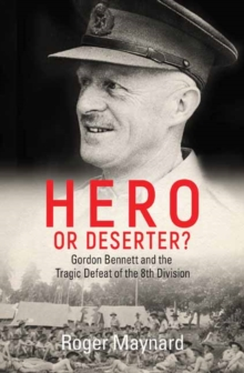 Hero or Deserter? : Gordon Bennett and the Tragic Defeat of 8th Division, Paperback Book