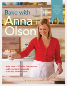 Bake with Anna Olson : More than 125 Simple, Scrumptious and Sensational Recipes to Make You a Better Baker, EPUB eBook