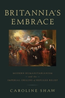 Britannia's Embrace : Modern Humanitarianism and the Imperial Origins of Refugee Relief, Hardback Book