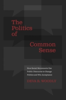 The Politics of Common Sense : How Social Movements Use Public Discourse to Change Politics and Win Acceptance, Hardback Book