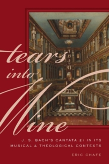 Tears into Wine : J. S. Bach's Cantata 21 in its Musical and Theological Contexts, Hardback Book