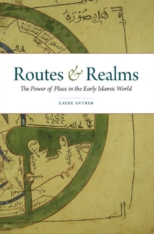 Routes and Realms : The Power of Place in the Early Islamic World, Paperback Book