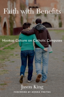 Faith with Benefits : Hookup Culture on Catholic Campuses, PDF eBook