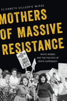 Mothers of Massive Resistance : White Women and the Politics of White Supremacy, Hardback Book