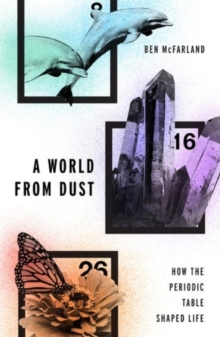 A World From Dust : How the Periodic Table Shaped Life, Hardback Book
