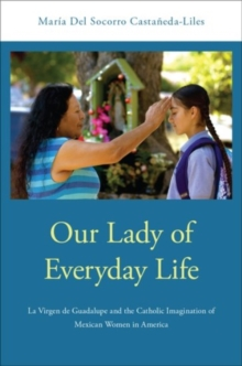 Our Lady of Everyday Life : La Virgen de Guadalupe and the Catholic Imagination of Mexican Women in America, Hardback Book