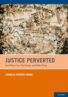Justice Perverted : Sex Offense Law, Psychology, and Public Policy, EPUB eBook