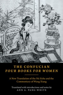 The Confucian Four Books for Women : A New Translation of the Nu Shishu and the Commentary of Wang Xiang, Paperback Book