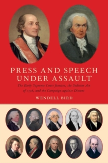 Press and Speech Under Assault : The Early Supreme Court Justices, the Sedition Act of 1798, and the Campaign against Dissent, Hardback Book