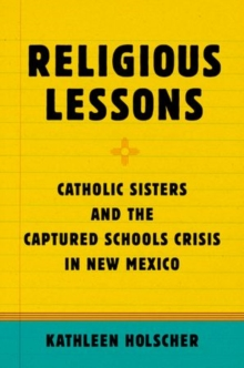 Religious Lessons : Catholic Sisters and the Captured Schools Crisis in New Mexico, Paperback Book