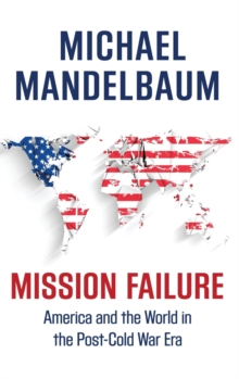 Mission Failure : America and the World in the Post-Cold War Era, Hardback Book