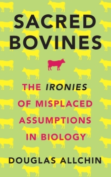 Sacred Bovines : The Ironies of Misplaced Assumptions in Biology, Hardback Book