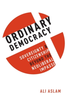 Ordinary Democracy : Sovereignty and Citizenship Beyond the Neoliberal Impasse, Hardback Book