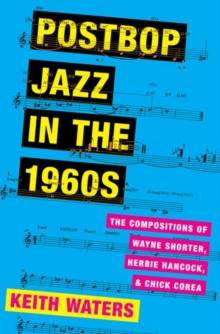 Postbop Jazz in the 1960s : The Compositions of Wayne Shorter, Herbie Hancock, and Chick Corea, Hardback Book