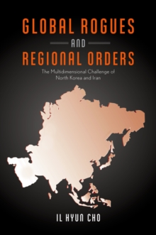 Global Rogues and Regional Orders : The Multidimensional Challenge of North Korea and Iran, EPUB eBook