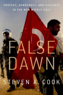 False Dawn : Protest, Democracy, and Violence in the New Middle East, Hardback Book