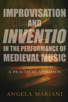 Improvisation and Inventio in the Performance of Medieval Music : A Practical Approach, Paperback Book