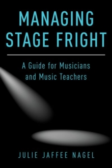 Managing Stage Fright : A Guide for Musicians and Music Teachers, Paperback Book