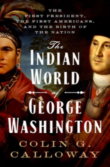 The Indian World of George Washington : The First President, the First Americans, and the Birth of the Nation, Hardback Book