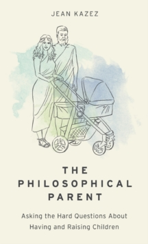 The Philosophical Parent : Asking the Hard Questions About Having and Raising Children, Hardback Book