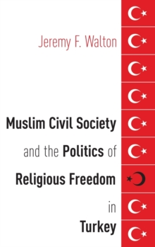 Muslim Civil Society and the Politics of Religious Freedom in Turkey, Hardback Book