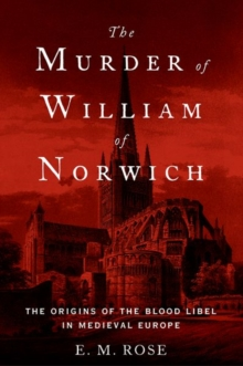 The Murder of William of Norwich : The Origins of the Blood Libel in Medieval Europe, Paperback Book