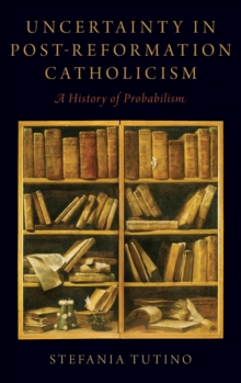 Uncertainty in Post-Reformation Catholicism : A History of Probabilism, Hardback Book