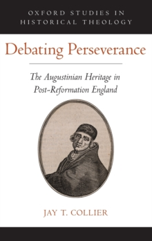 Debating Perseverance : The Augustinian Heritage in Post-Reformation England, Hardback Book