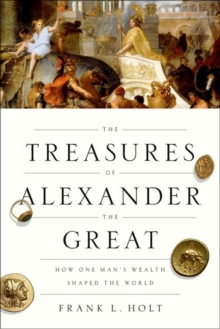 The Treasures of Alexander the Great : How One Man's Wealth Shaped the World, Paperback / softback Book