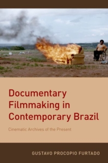 Documentary Filmmaking in Contemporary Brazil : Cinematic Archives of the Present, Paperback / softback Book